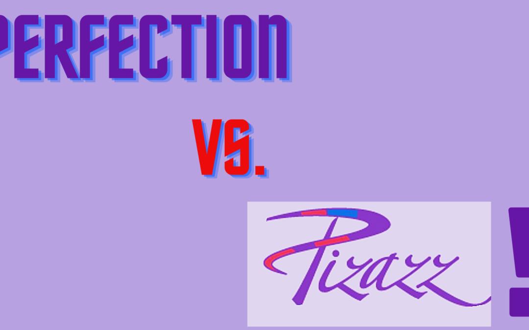 Perfection Vs. Pizazz